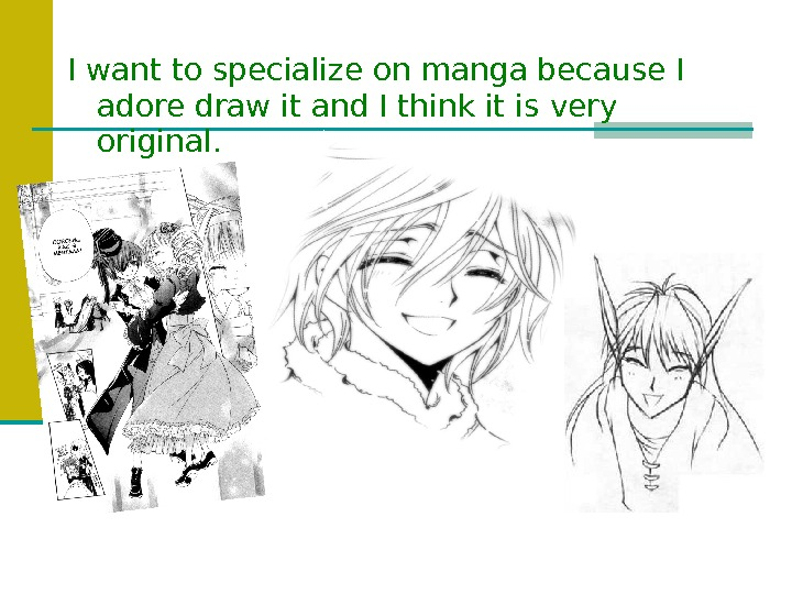 I want to specialize on manga because I adore draw it and I think it is