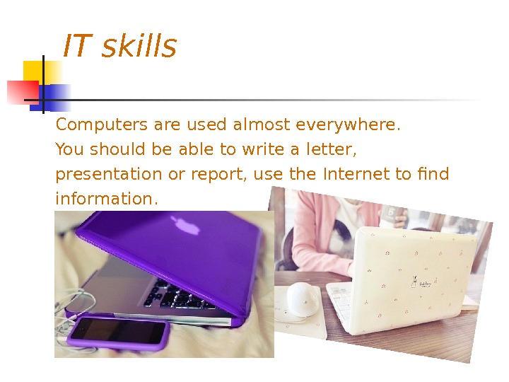 IT skills Computers are used almost everywhere. You should be able to write a letter,