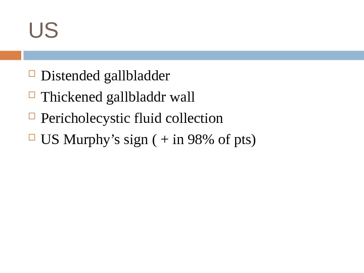 US Distended gallbladder Thickened gallbladdr wall Pericholecystic fluid collection US Murphy's sign ( + in 98