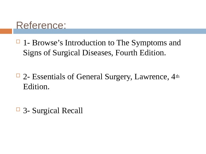Reference:  1 - Browse's Introduction to The Symptoms and Signs of Surgical Diseases, Fourth Edition.