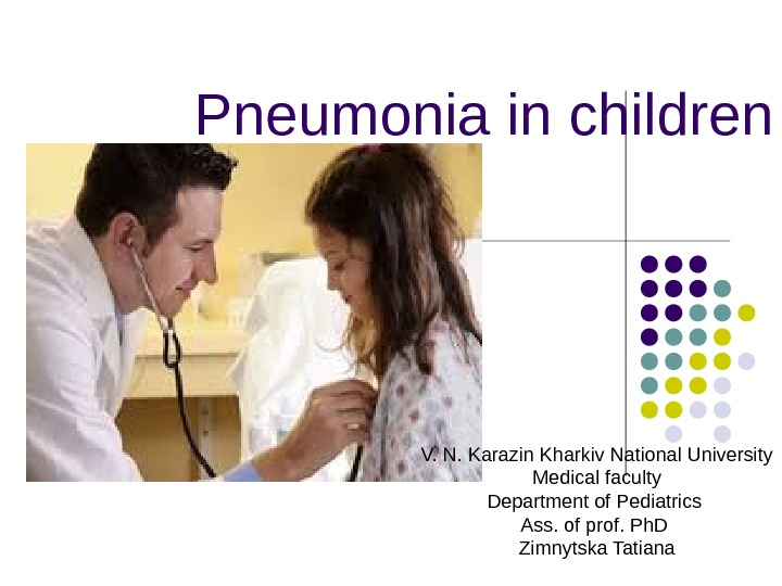 Pneumonia in children V. N. Karazin Kharkiv National University Medical faculty Department of Pediatrics  Ass.