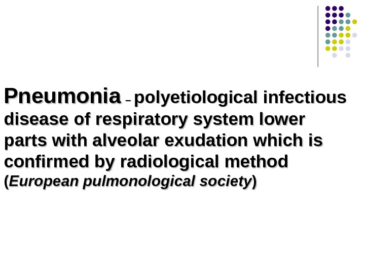 Pneumonia  – – polyetiological infectious disease of respiratory system lower parts with alveolar exudation which