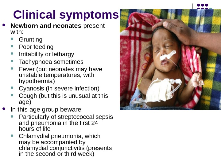 Clinical symptoms Newborn and neonates present with:  Grunting Poor feeding Irritability or lethargy Tachypnoea sometimes