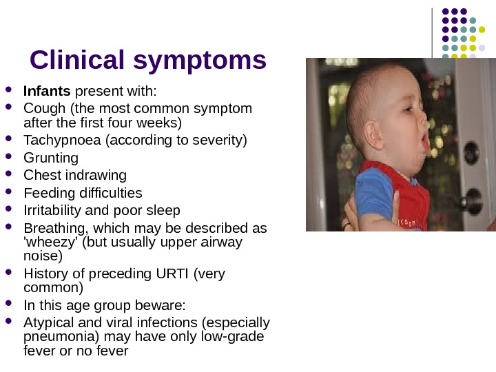 Clinical symptoms I nfants present with:  Cough (the most common symptom after the first four