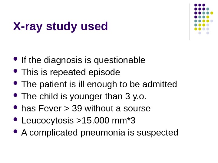 X-ray study used If the diagnosis is questionable This is repeated episode The patient is ill