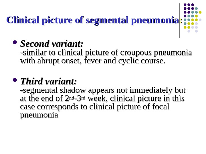 Clinical picture of segmental pneumonia : :  Second variant: -similar to clinical picture of croupous