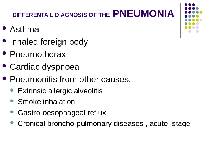 DIFFERENTAIL DIAGNOSIS OF THE PNEUMONIA Asthma Inhaled foreign body Pneumothorax Cardiac dyspnoea Pneumonitis from other causes: