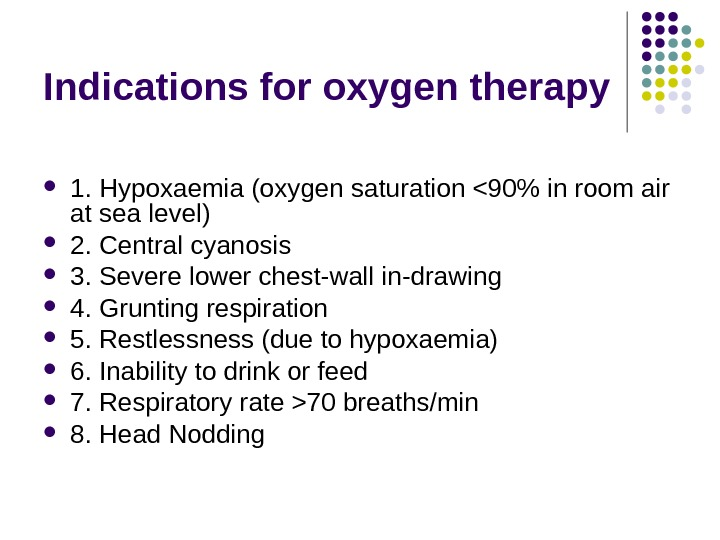 Indications for oxygen therapy 1. Hypoxaemia (oxygen saturation 90 in room air at sea level)
