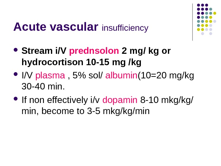 Acute vascular insufficiency Stream i/V prednsolon 2 mg/ kg or hydrocortison 10 -15 mg /kg I/V