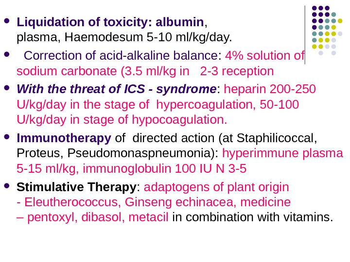 Liquidation of toxicity: albumin ,  plasma, Haemodesum 5 -10 ml/kg/day.  Correction of acid-alkaline