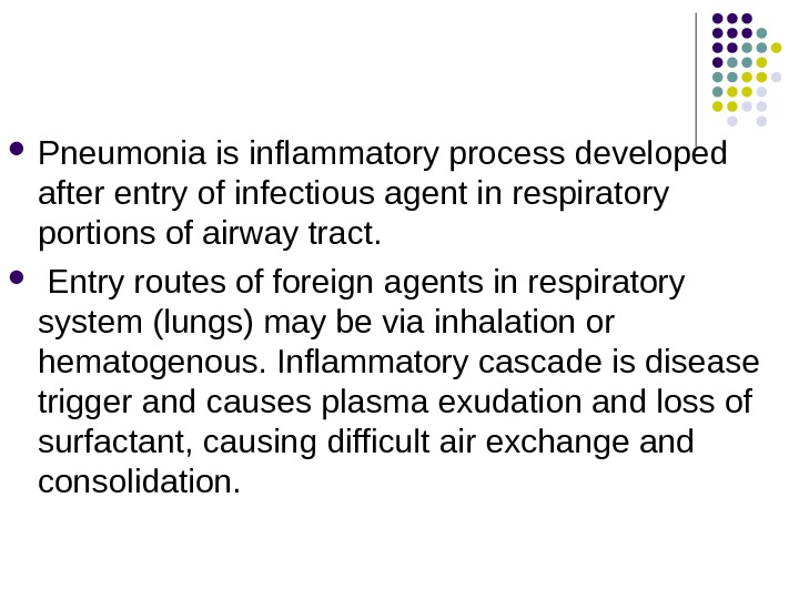 Pneumonia is inflammatory process developed after entry of infectious agent in respiratory portions of airway