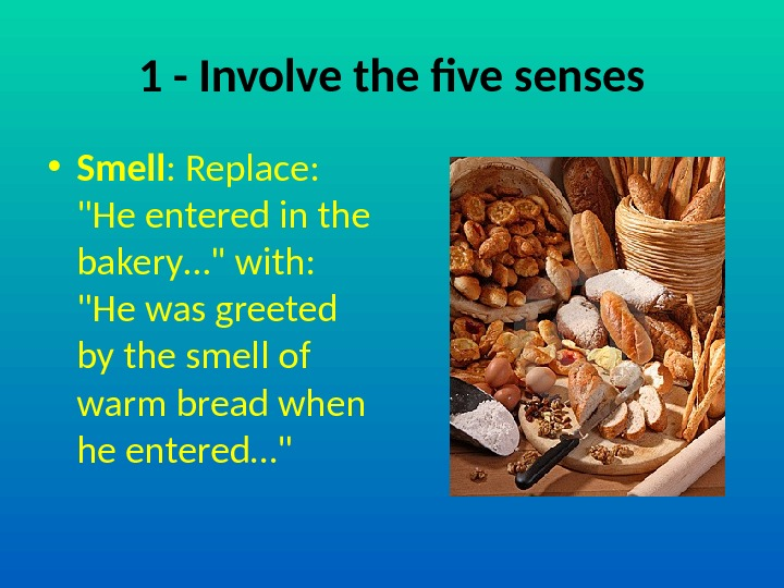 1 - Involve the five senses • Smell : Replace:  He entered in the bakery…