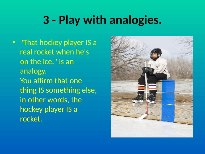 3 - Play with analogies.  • That hockey player IS a real rocket when he's