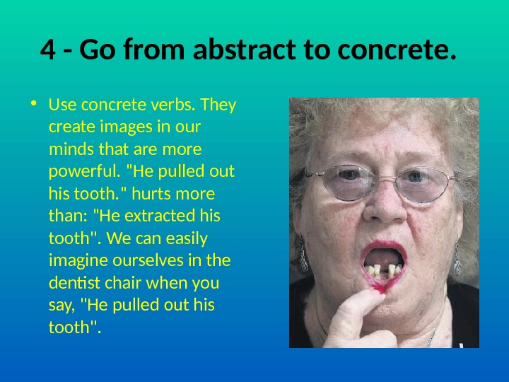 4 - Go from abstract to concrete.  • Use concrete verbs. They create images in