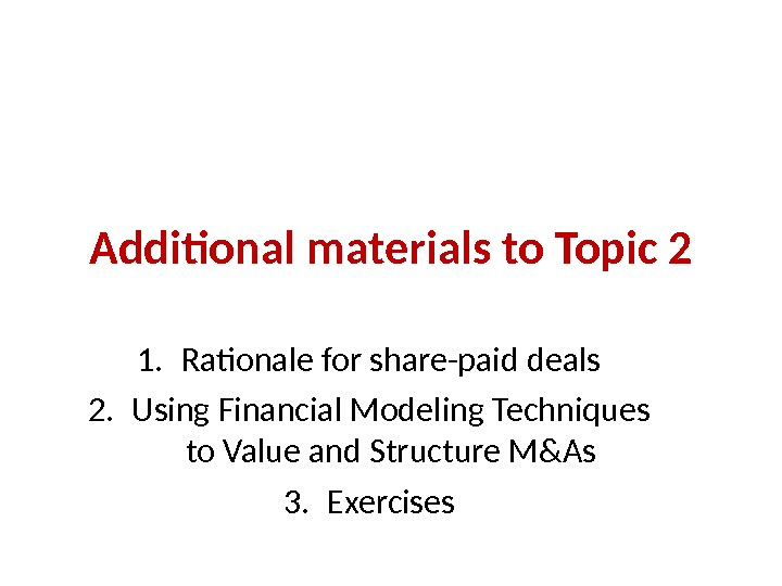 Additional materials to Topic 2 1. Rationale for share-paid deals 2. Using Financial Modeling Techniques to