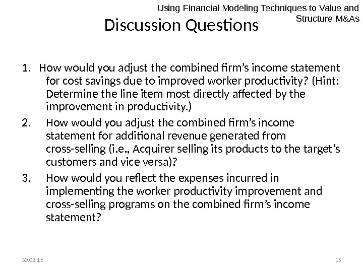 30. 03. 16 15 Discussion Questions 1.  How would you adjust the combined firm's income