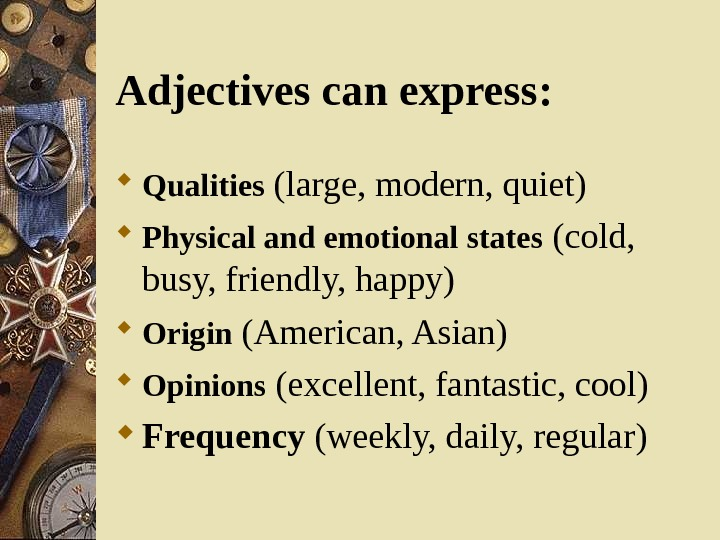 Adjectives can express : Qualities  (large, modern, quiet) Physical and emotional states