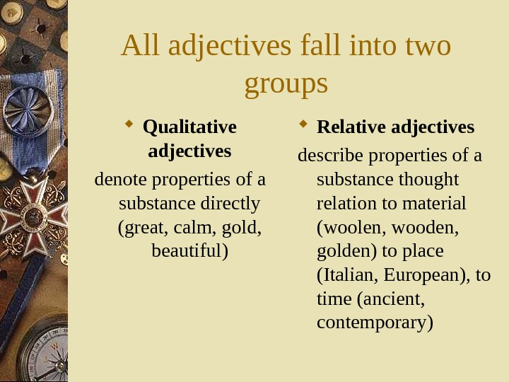 All adjectives fall into two groups Qualitative adjectives denote properties of a substance directly