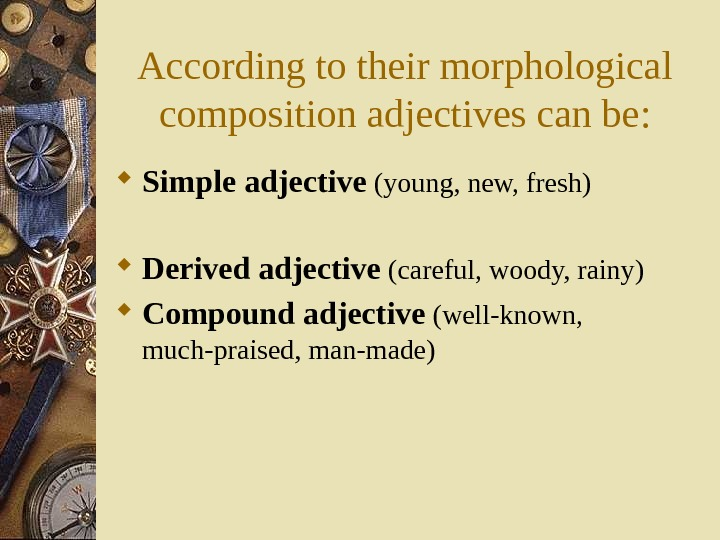 According to their morphological composition adjectives can be :  Simple adjective (young, new,