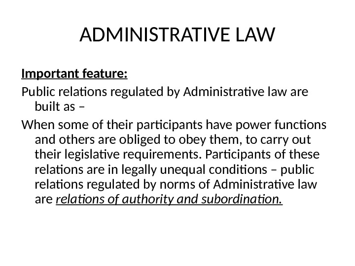 ADMINISTRATIVE LAW Important feature: Public relations regulated by Administrative law are built as – When some