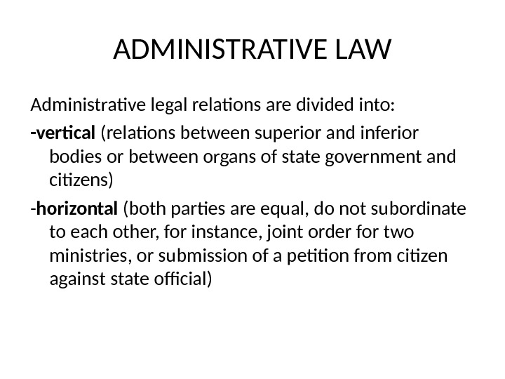 ADMINISTRATIVE LAW Administrative legal relations are divided into: -vertical (relations between superior and inferior bodies or