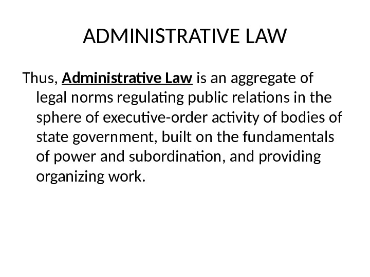 ADMINISTRATIVE LAW Thus,  Administrative Law is an aggregate of legal norms regulating public relations in