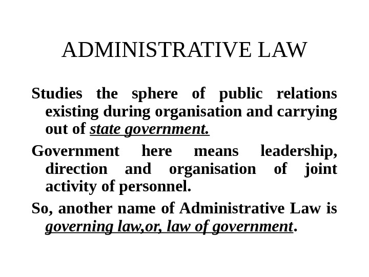 ADMINISTRATIVE LAW Studies the sphere of public relations existing during organisation and carrying out of state