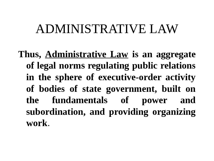 ADMINISTRATIVE LAW Thus,  Administrative Law  is an aggregate of legal norms regulating public relations
