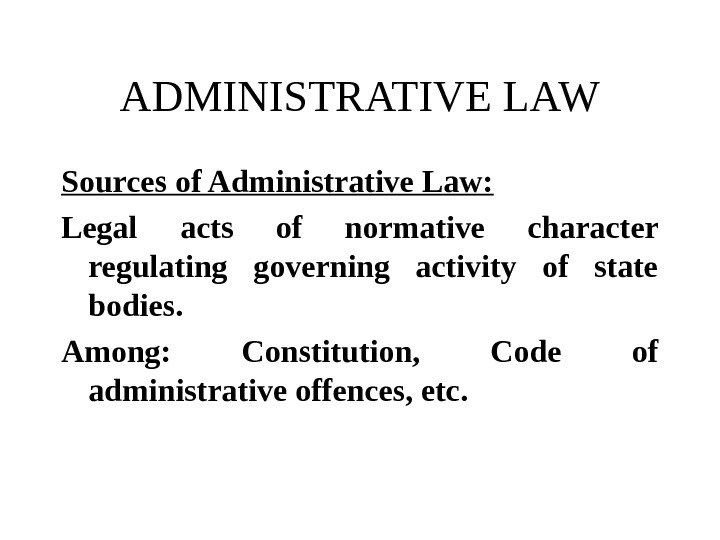 ADMINISTRATIVE LAW Sources of Administrative Law: Legal acts of normative character regulating governing activity of state