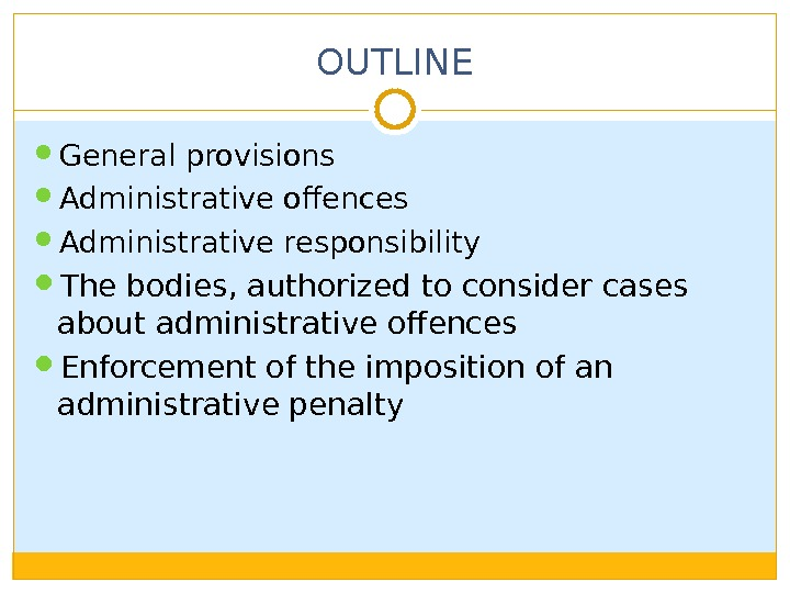 OUTLINE General provisions Administrative offences Administrative responsibility The bodies, authorized to consider cases about administrative offences