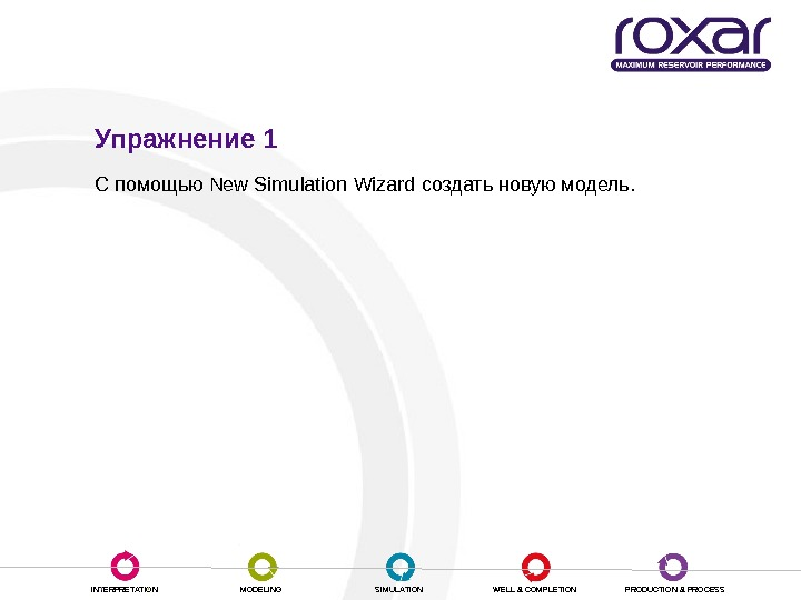 INTERPRETATION MODELING SIMULATION WELL & COMPLETION PRODUCTION & PROCESSУпражнение 1 С помощью New Simulation Wizard создать