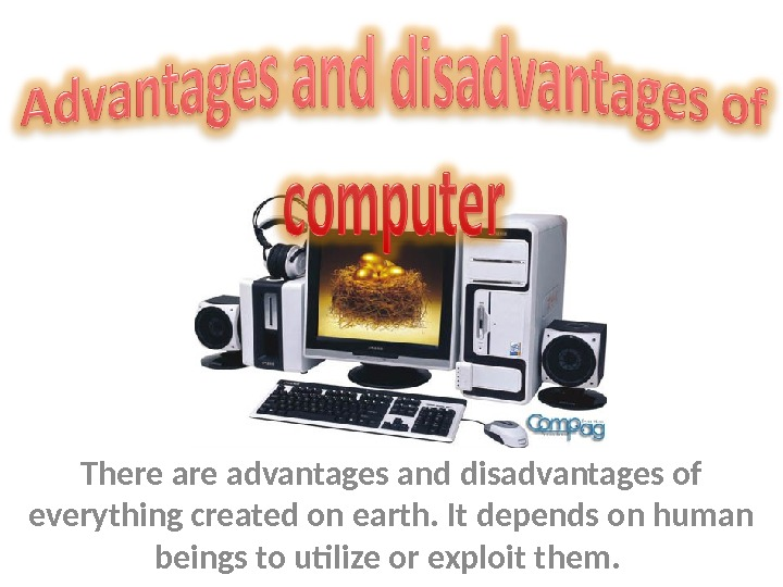 There advantages and disadvantages of everything created on earth. It depends on human beings to utilize