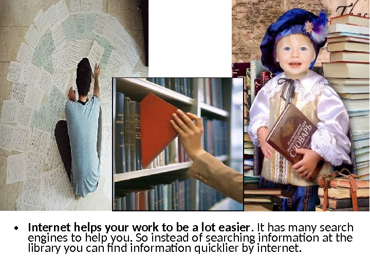 • Internet helps your work to be a lot easier. It has many search engines