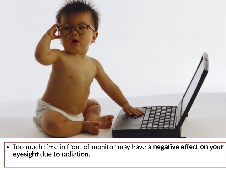 • Too much time in front of monitor may have a negative effect on your