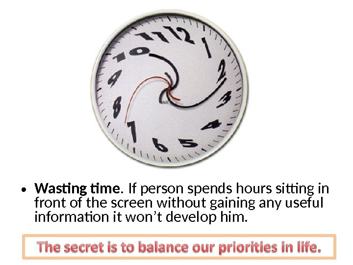 • Wasting time. If person spends hours sitting in front of the screen without gaining