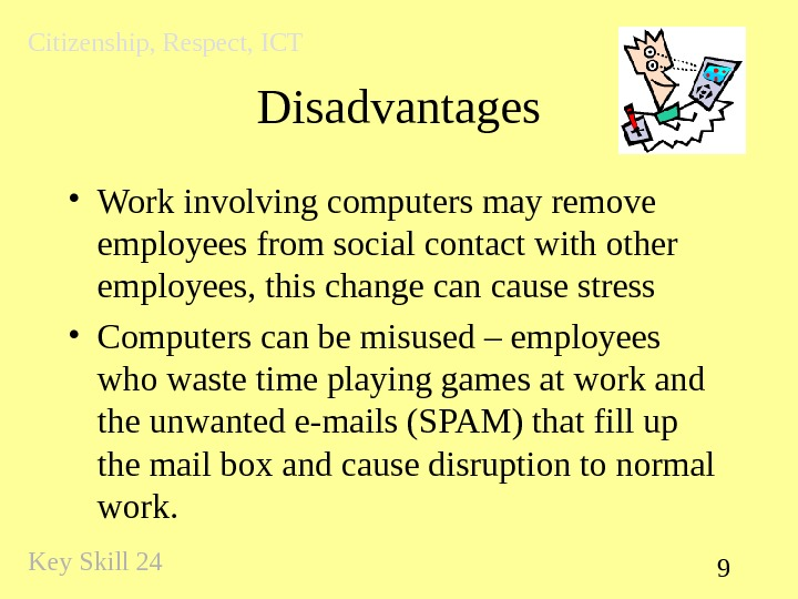 9 Disadvantages • Work involving computers may remove employees from social contact with other employees,