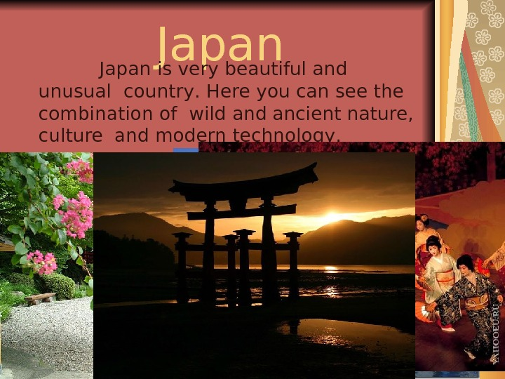 Japan    Japan is very beautiful and unusual  country.  H ere