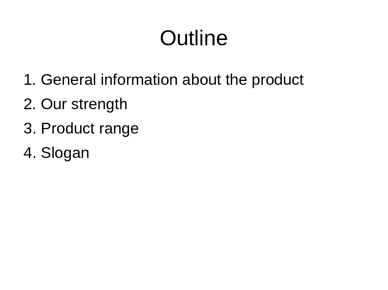 Outline 1. General information about the product 2.  Our strength 3. Product range