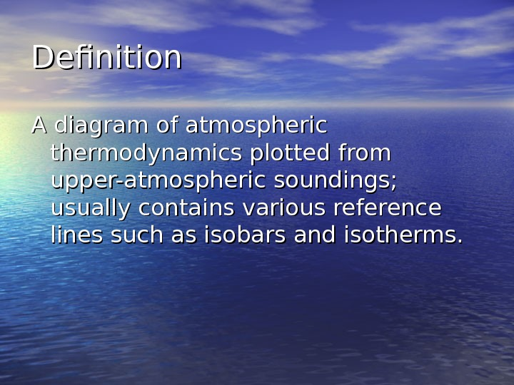 Definition A diagram of atmospheric thermodynamics plotted from upper-atmospheric soundings;  usually contains various