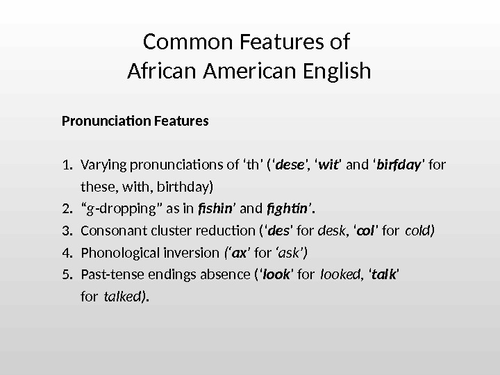 Pronunciation Features 1. Varying pronunciations of 'th' (' dese ', ' wit ' and ' birfday