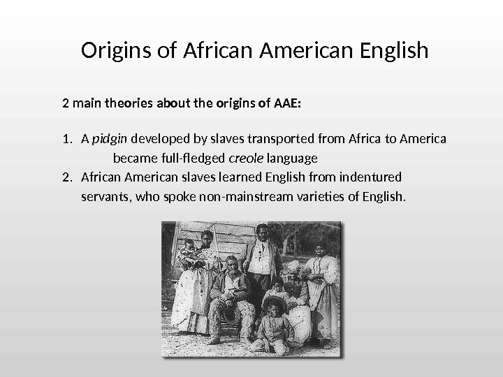2 main theories about the origins of AAE: 1. A pidgin developed by slaves transported from