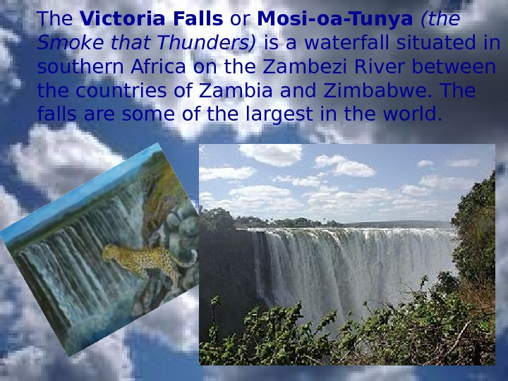 The Victoria Falls or Mosi-oa-Tunya  (the Smoke that Thunders) is a waterfall situated