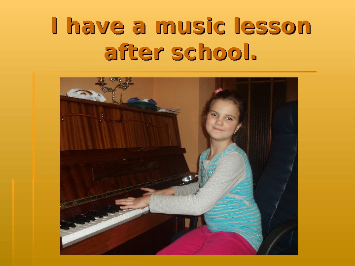 I have a music lesson after school.