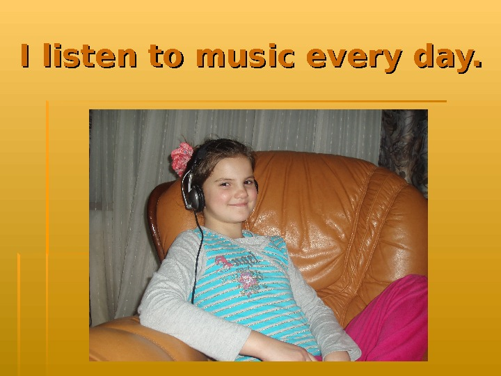 I listen to music every day.