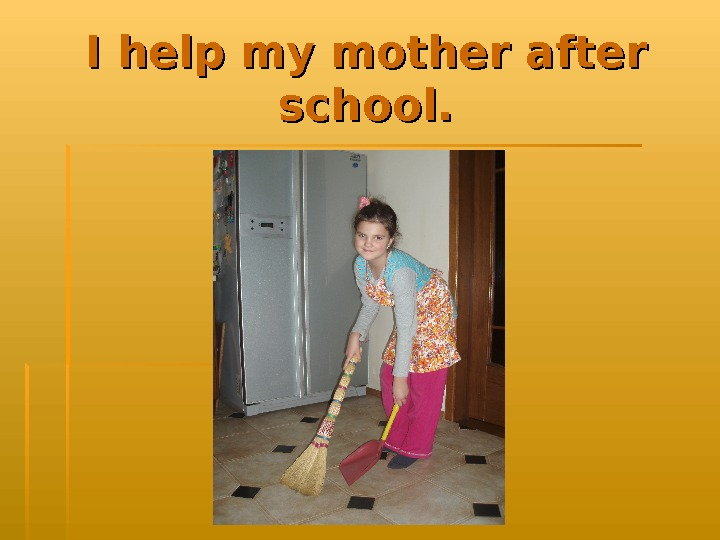 I help my mother after school.