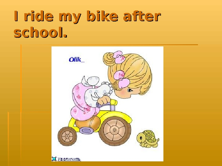 I ride my bike after school.