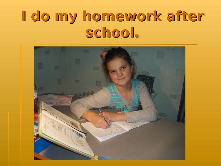 I do my homework after school.