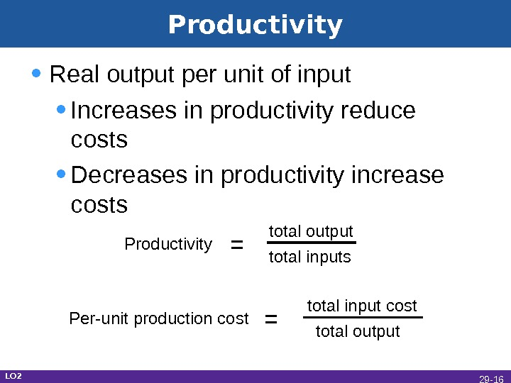 Productivity • Real output per unit of input • Increases in productivity reduce costs • Decreases