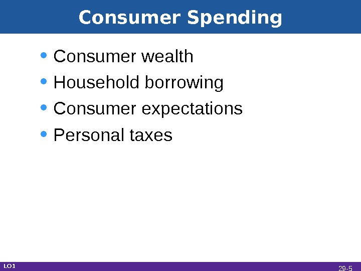 Consumer Spending • Consumer wealth • Household borrowing • Consumer expectations • Personal taxes LO 1