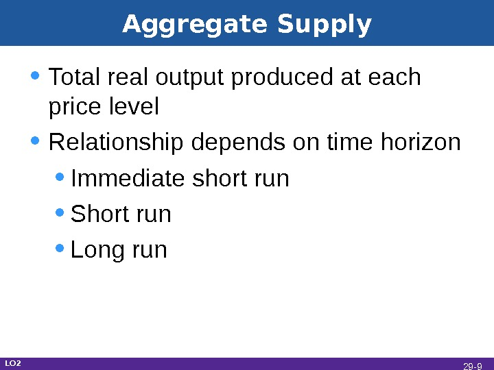 Aggregate Supply • Total real output produced at each price level • Relationship depends on time